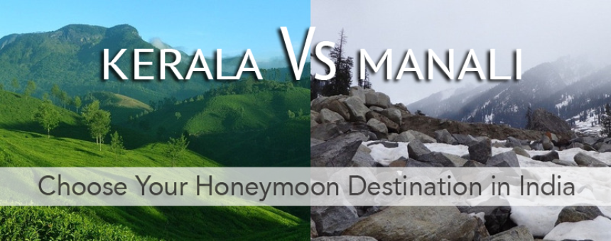 Kerala OR Manali? Here is the Way to Choose Best Honeymoon Destination for You